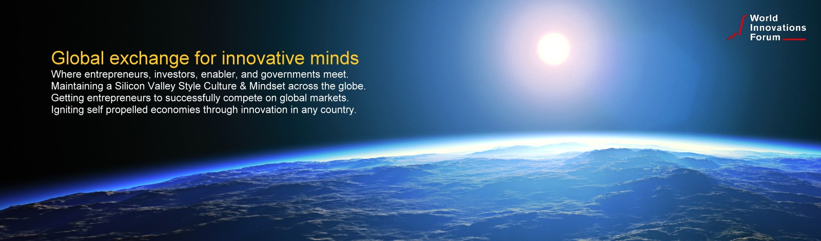 Global exchange for innovative minds Where entrepreneurs, investors, enabler, and governments meet. Maintaining a Silicon Valley Style Culture & Mindset across the globe. Getting entrepreneurs to successfully compete on global markets. Igniting self propelled economies through innovation in any country.